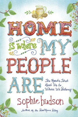 Home Is Where My People Are: The Roads That Lead Us to Where We Belong  -     By: Sophie Hudson