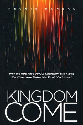 Kingdom Come: Why We Must Give Up Our Obsession with Fixing the Church--and What We Should Do Instead  -     By: Reggie McNeal