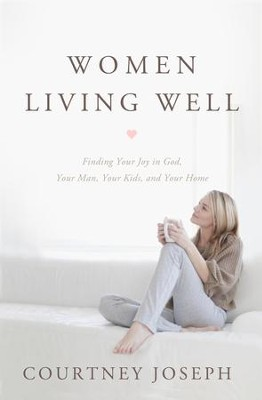 Women Living Well: Find Your Joy in God, Your Man, Your Kids, and Your Home - eBook  -     By: Courtney Joseph