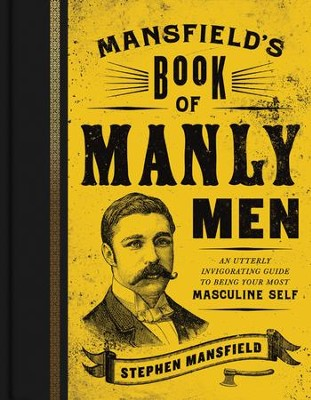 Mansfield's Book of Manly Men: An Utterly Invigorating Guide to Being Your Most Masculine Self - eBook  -     By: Stephen Mansfield