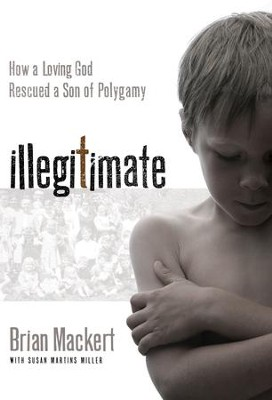 Illegitimate: How a Loving God Rescued a Son of Polygamy - eBook  -     By: Susan Martins Miller, Brian J. Mackert