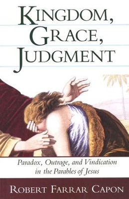 Kingdom, Grace, Judgment: Paradox, Outrage, and Vindication in the Parables of Jesus  -     By: Robert Farrar Capon