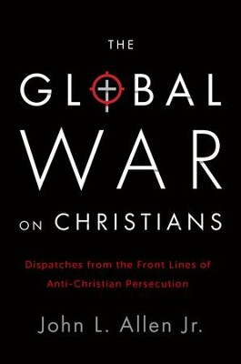 The Global War on Christians: Dispatches from the Frontline of Anti-Christian Persecution - eBook  -     By: John L. Allen