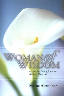 Woman of Wisdom, Lessons for Living from the Book of Proverbs                                        -     By: Myrna Alexander