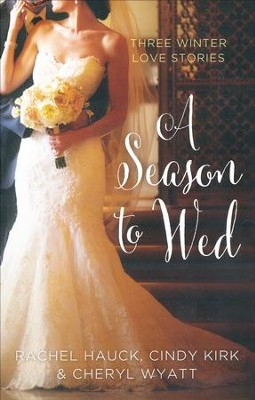 A Season to Wed: Three Winter Love Stories  -     By: Cindy Kirk, Rachel Hauck, Cheryl Wyatt