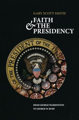 Faith & the Presidency: From George Washington to George W. Bush  -     By: Gary Scott Smith