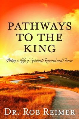Pathways to the King: Living a Life of Spiritual Renewal and Power  -     By: Rob Reimer