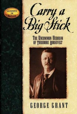 Carry a Big Stick: The Uncommon Heroism of Theodore Roosevelt  -     By: George Grant