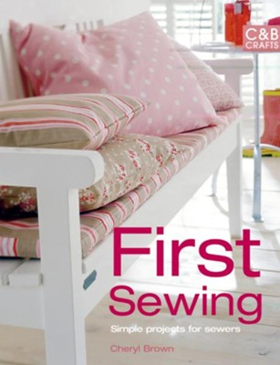 First Sewing: Simple Projects for Sewers  -     By: Cheryl Brown