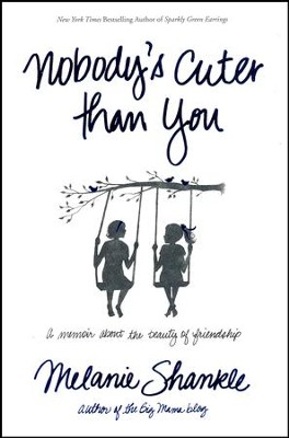 Nobody's Cuter Than You: A Memoir About the Beauty of Friendship  -     By: Melanie Shankle