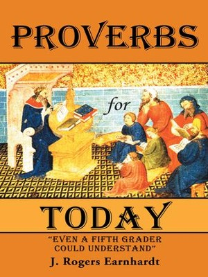 Proverbs for Today: Even a Fifth Grader Could Understand - eBook  -     By: J. Earnhardt