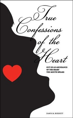 True Confessions of the Heart: Out of an Abundance of the Heart the Mouth Speaks  -     By: Dawn Burnett