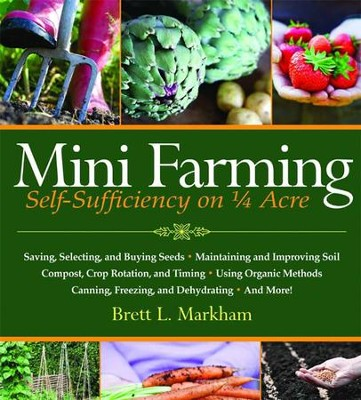 Mini Farming: Self-Sufficiency on 1/4 Acre  -     By: Brett L. Markham