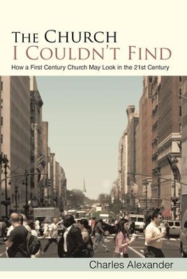The Church I Couldnt Find: How a First Century Church May Look in the 21st Century - eBook  -     By: Charles Alexander