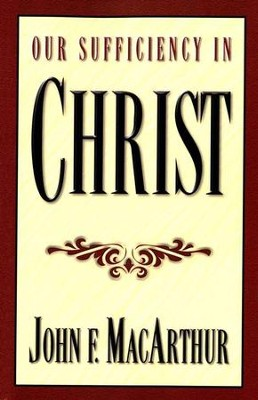 Our Sufficiency in Christ   -     By: John MacArthur