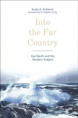 Into the Far Country: Karl Barth and the Modern Subject  -     By: Scott A. Kirkland