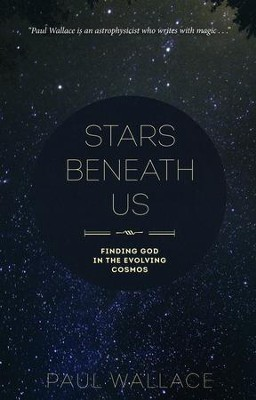 Stars Beneath Us: Finding God in the Evolving Cosmos  -     By: Paul Wallace
