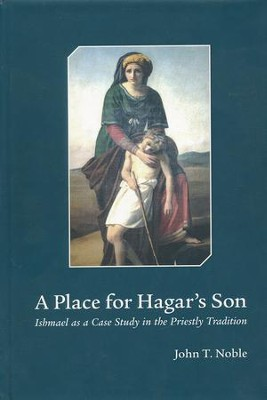 A Place for Hagar's Son:Ishmael as a Case Study in the Priestly Tradition  -     By: John F. Noble