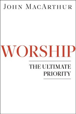 Worship: The Ultimate Priority  -     By: John MacArthur