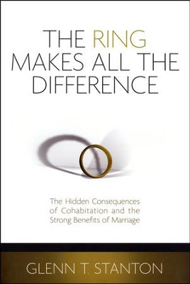 The Ring Makes All the Difference: Hidden Consequences  of Cohabitation and the Strong Benefits of Marriage  -     By: Glenn Stanton