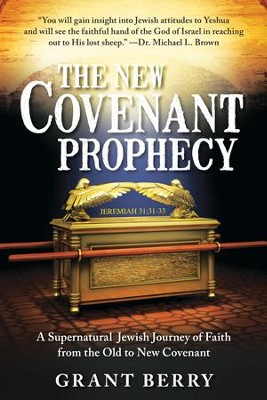 New Covenant Prophecy: A Supernatural Jewish Journey of Faith from the Old to New Covenant  -     By: Grant Berry