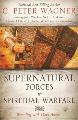 Supernatural Forces in Spiritual Warfare: Wrestling with Dark Angels  -     By: C. Peter Wagner
