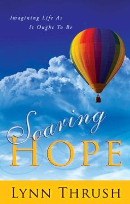 Soaring Hope: Imagining Life As It Ought to Be   -     By: Lynn Thrush