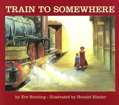 Train To Somewhere       -     By: Eve Bunting     Illustrated By: Ronald Himler