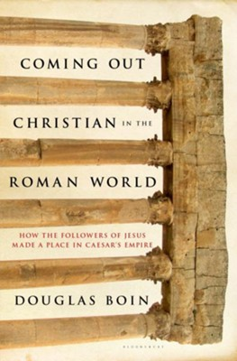 Coming Out Christian in the Roman World: How the Followers of Jesus Made a Place in Caesar's Empire  -     By: Douglas Ryan Boin