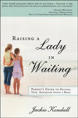 Raising a Lady in Waiting: Parent's Guide to Helping Your Daughter Avoid a Bozo  -     By: Jackie Kendall