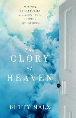 Glory of Heaven, The: Inspiring True Stories and Answers to Common Questions - eBook  -     By: Betty Malz