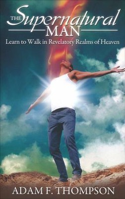 The Supernatural Man: Learn to Walk in Revelatory Realms of Heaven  -     By: Adam Thompson