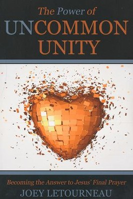 The Power of Uncommon Unity: Becoming the Answer to Jesus' Final Prayer  -     By: Joey LeTourneau