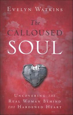 The Calloused Soul: Uncovering the Real Woman Behind the Hardened Heart  -     By: Evelyn Watkins