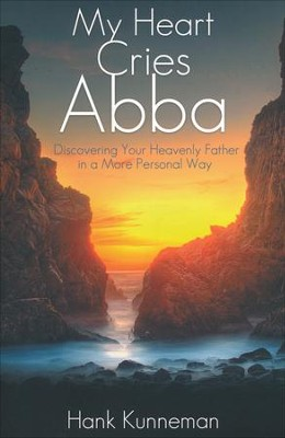 My Heart Cries Abba: Discovering Your Heavenly Father in a More Personal Way  -     By: Hank Kunneman