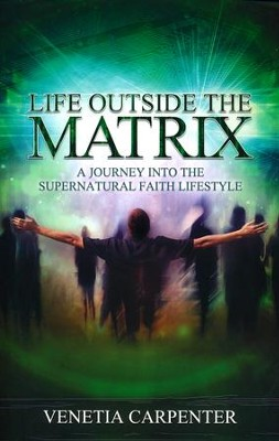 Life Outside the Matrix: A Journey Into the Supernatural Lifestyle  -     By: Venetia Carpenter
