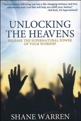 Unlocking the Heavens: Release the Supernatural  Power of Your Worship  -     By: Shane Warren