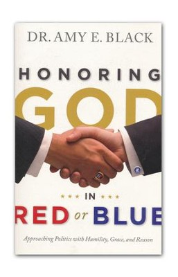 Honoring God in Red or Blue: Approaching Politics with Humility, Grace, and Reason  -     By: Amy Black
