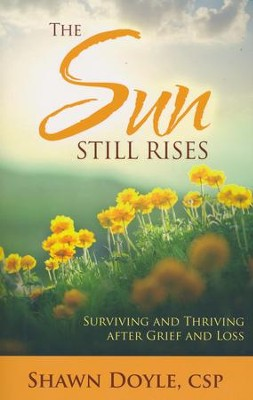 The Sun Still Rises: Suriving and Thriving After Grief and Loss  -     By: Shawn Doyle