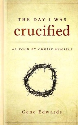 The Day I Was Crucified: As Told by Christ Himself   -     By: Gene Edwards