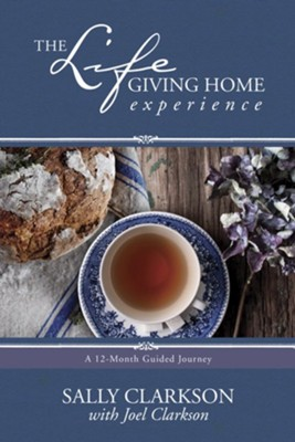 The Life-Giving Home Experience: A 12-Month Guided Journey   -     By: Sally Clarkson, Joel Clarkson