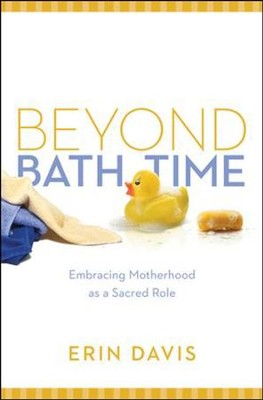 Beyond Bath Time: Embracing Motherhood As a Sacred Role   -     By: Erin Davis