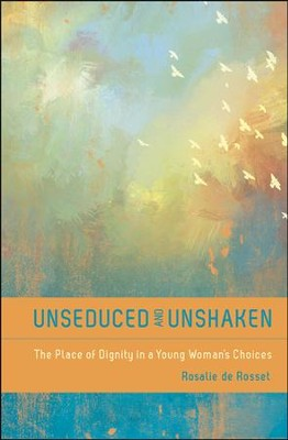 Unseduced and Unshaken: The Place of Dignity in a Young Woman's Choices  -     By: Rosalie de Rosset