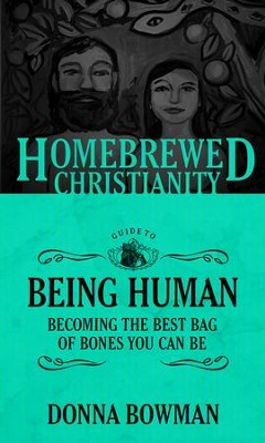 The Homebrewed Christianity Guide to Being Human: Becoming the Best Bag of Bones You Can Be  -     By: Donna Bowman