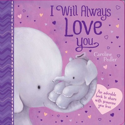 I Will Always Love You: An Adorable Book to Share with Someone You Love  -     By: Caroline Pedler