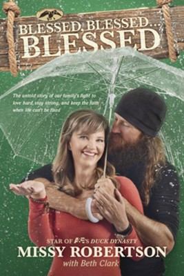 Blessed, Blessed . . . Blessed: The Untold Story of Our Family's Fight to Love Hard, Stay Strong, and Keep the Faith When Life Can't Be Fixed  -     By: Missy Robertson, Beth Clark