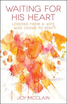 Waiting For His Heart: Lessons From a Wife Who Chose to Stay  -     By: Joy McClain