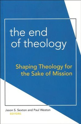 The End of Theology: Shaping Theology for the Sake of Mission  -     Edited By: Jason S. Sexton, Paul Weston     By: Jason S. Sexton & Paul Weston, eds.