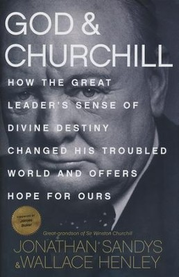 God and Churchill: How the Great Leader's Sense of Divine Destiny Changed His Troubled World and Offers Hope for Ours  -     By: Jonathan Sandys, Wallace Henley