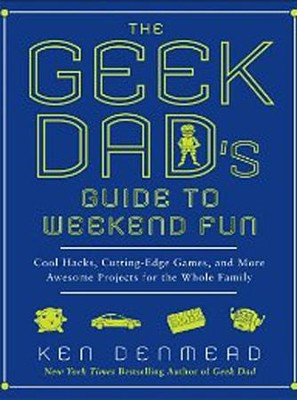 The Geek Dad's Guide to Weekend Fun: Cool Hacks, Cutting-Edge Games, and More Awesome Projects for the Whole Family  -